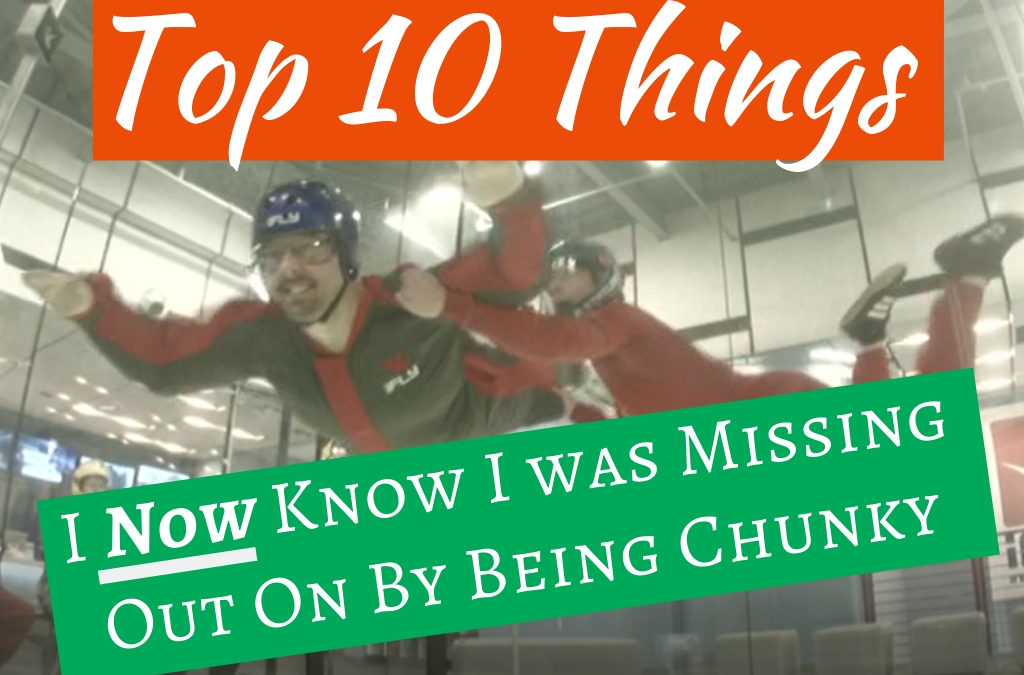 Top 10 Things I Now Know I was Missing Out on by Being Chunky