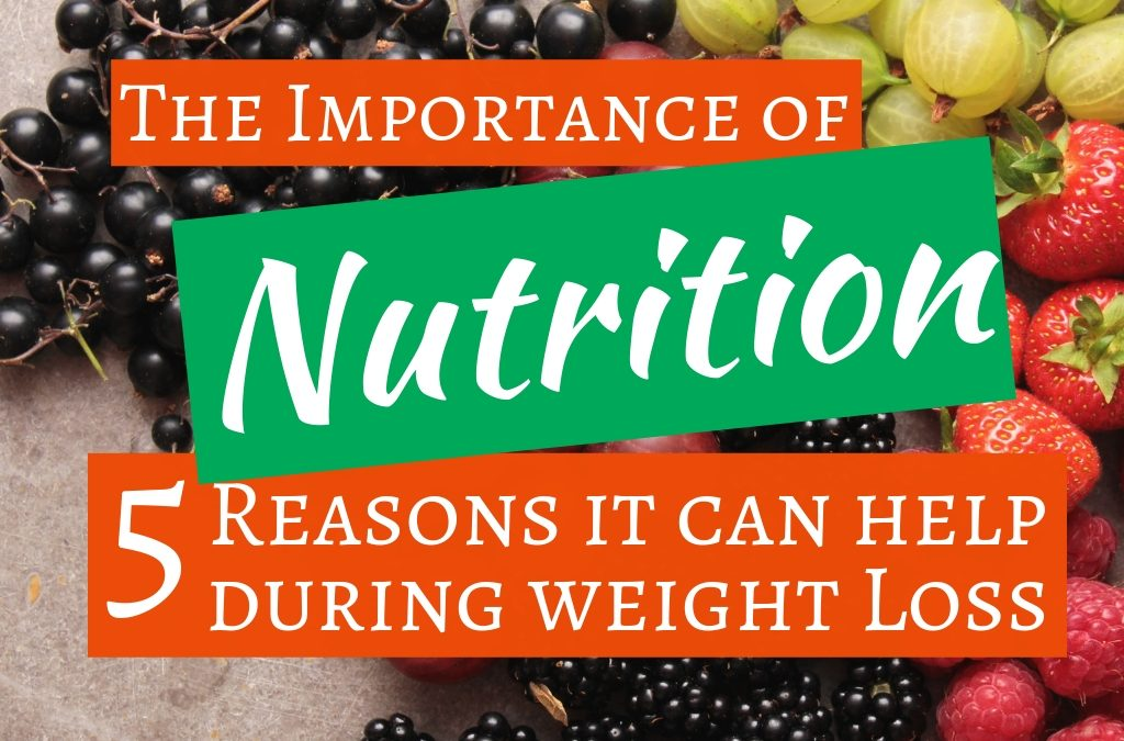 The Importance of Nutrition: 5 Reasons It Can Help During Weight Loss
